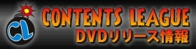 CONTENTS LEAGUE DVDリリース情報